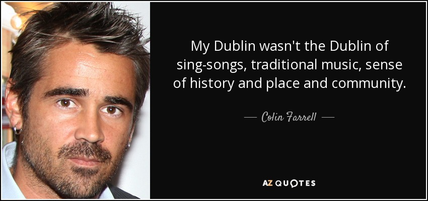 My Dublin wasn't the Dublin of sing-songs, traditional music, sense of history and place and community. - Colin Farrell
