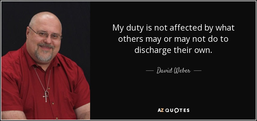 My duty is not affected by what others may or may not do to discharge their own. - David Weber