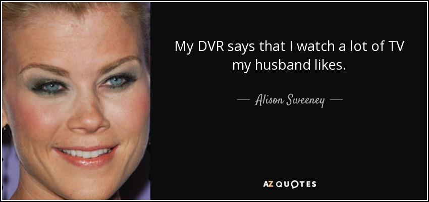 My DVR says that I watch a lot of TV my husband likes. - Alison Sweeney