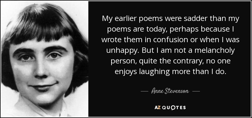 My earlier poems were sadder than my poems are today, perhaps because I wrote them in confusion or when I was unhappy. But I am not a melancholy person, quite the contrary, no one enjoys laughing more than I do. - Anne Stevenson