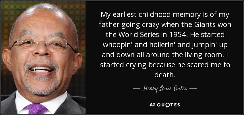 My earliest childhood memory is of my father going crazy when the Giants won the World Series in 1954. He started whoopin' and hollerin' and jumpin' up and down all around the living room. I started crying because he scared me to death. - Henry Louis Gates