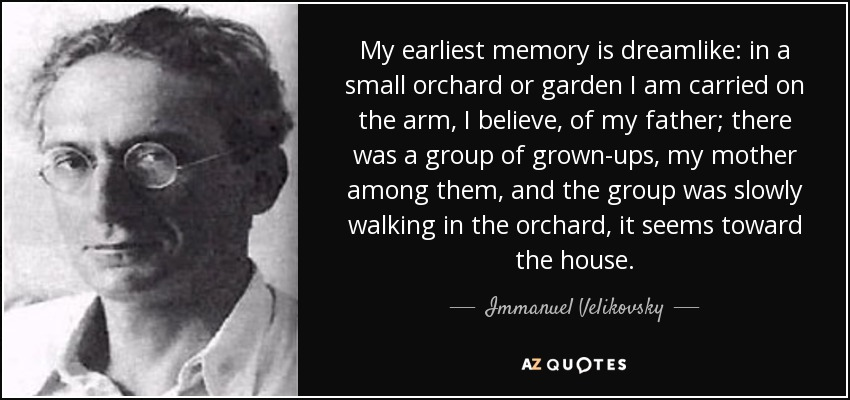 My earliest memory is dreamlike: in a small orchard or garden I am carried on the arm, I believe, of my father; there was a group of grown-ups, my mother among them, and the group was slowly walking in the orchard, it seems toward the house. - Immanuel Velikovsky