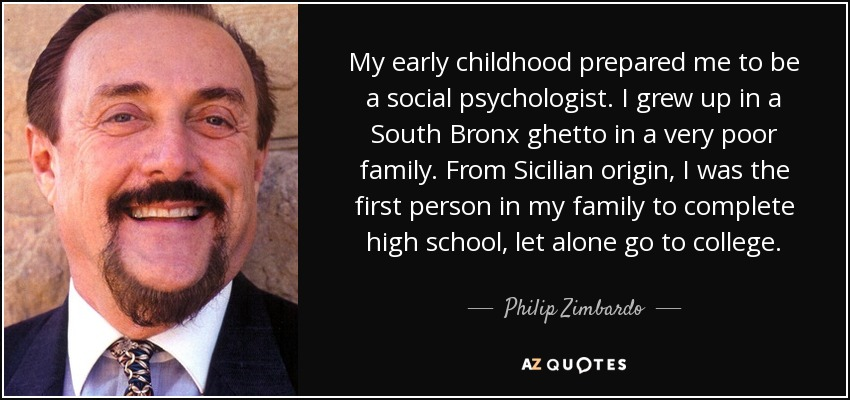 My early childhood prepared me to be a social psychologist. I grew up in a South Bronx ghetto in a very poor family. From Sicilian origin, I was the first person in my family to complete high school, let alone go to college. - Philip Zimbardo