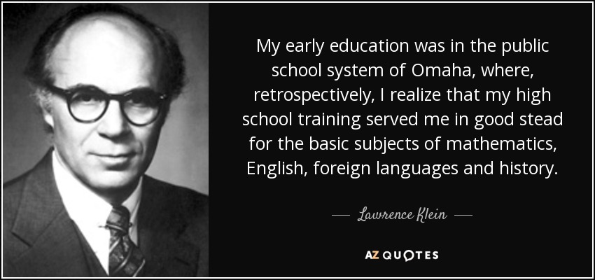 My early education was in the public school system of Omaha, where, retrospectively, I realize that my high school training served me in good stead for the basic subjects of mathematics, English, foreign languages and history. - Lawrence Klein