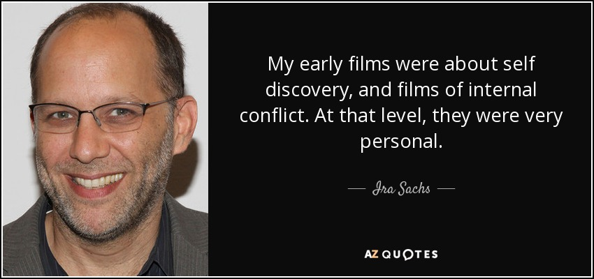 My early films were about self discovery, and films of internal conflict. At that level, they were very personal. - Ira Sachs
