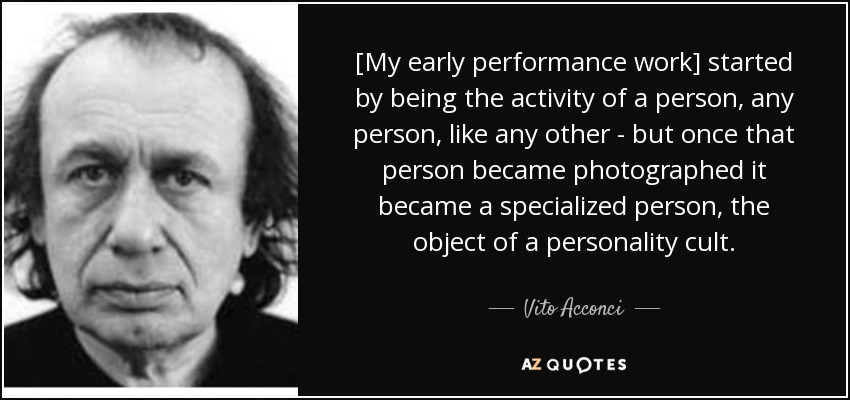 [My early performance work] started by being the activity of a person, any person, like any other - but once that person became photographed it became a specialized person, the object of a personality cult. - Vito Acconci