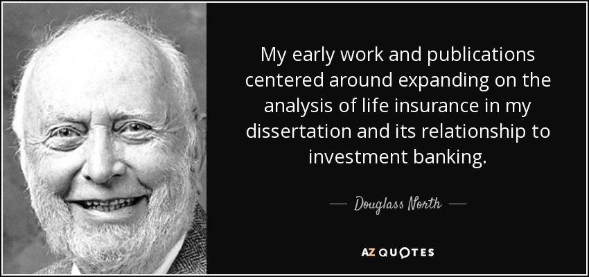 My early work and publications centered around expanding on the analysis of life insurance in my dissertation and its relationship to investment banking. - Douglass North