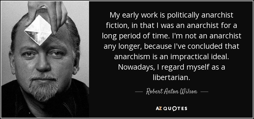 My early work is politically anarchist fiction, in that I was an anarchist for a long period of time. I'm not an anarchist any longer, because I've concluded that anarchism is an impractical ideal. Nowadays, I regard myself as a libertarian. - Robert Anton Wilson