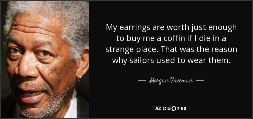 My earrings are worth just enough to buy me a coffin if I die in a strange place. That was the reason why sailors used to wear them. - Morgan Freeman