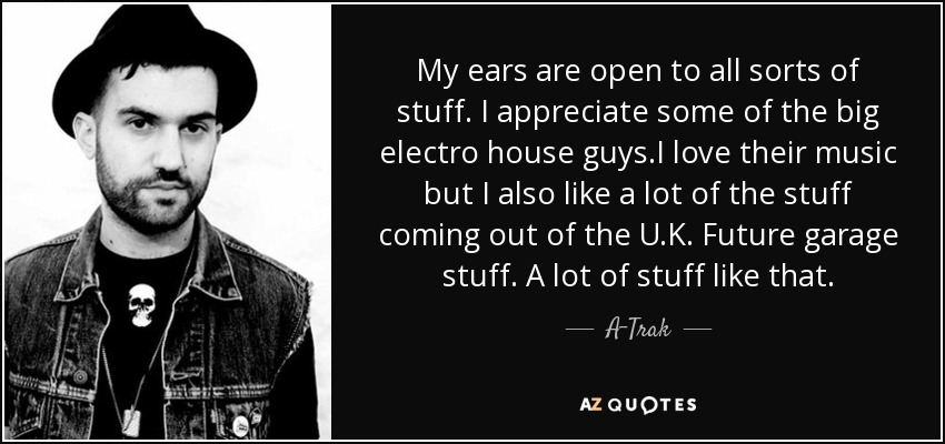 My ears are open to all sorts of stuff. I appreciate some of the big electro house guys.I love their music but I also like a lot of the stuff coming out of the U.K. Future garage stuff. A lot of stuff like that. - A-Trak