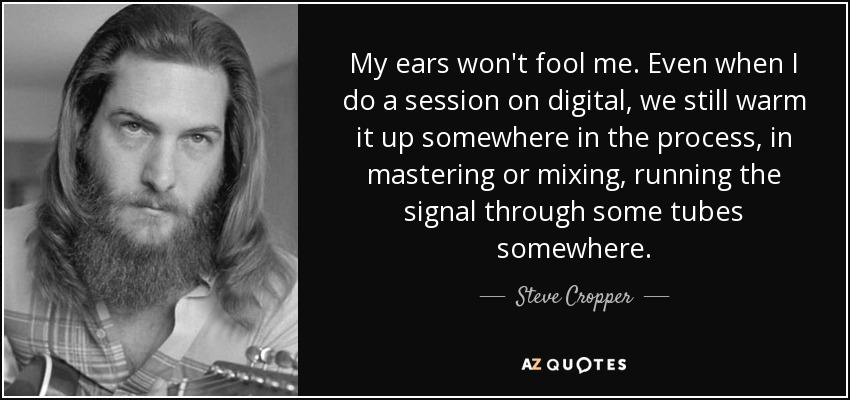 My ears won't fool me. Even when I do a session on digital, we still warm it up somewhere in the process, in mastering or mixing, running the signal through some tubes somewhere. - Steve Cropper