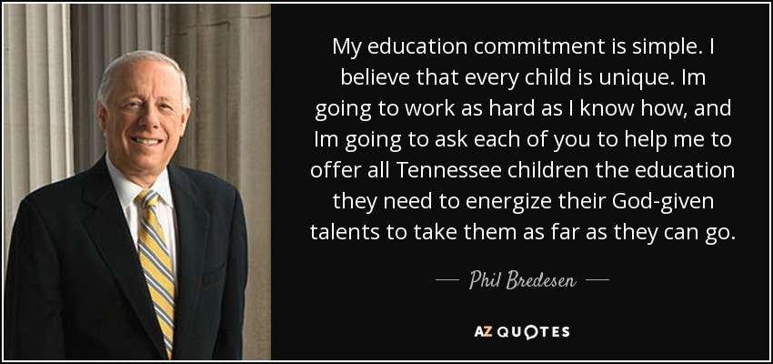 My education commitment is simple. I believe that every child is unique. Im going to work as hard as I know how, and Im going to ask each of you to help me to offer all Tennessee children the education they need to energize their God-given talents to take them as far as they can go. - Phil Bredesen