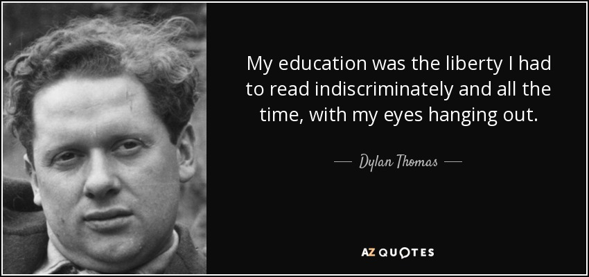 My education was the liberty I had to read indiscriminately and all the time, with my eyes hanging out. - Dylan Thomas