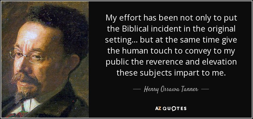My effort has been not only to put the Biblical incident in the original setting… but at the same time give the human touch to convey to my public the reverence and elevation these subjects impart to me. - Henry Ossawa Tanner