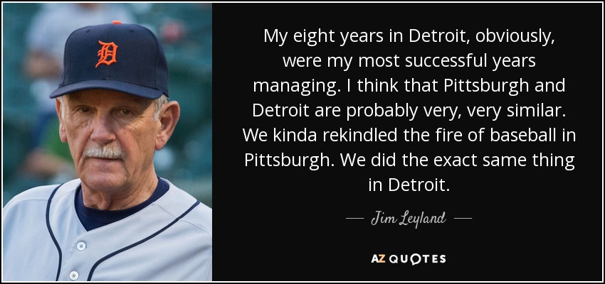 My eight years in Detroit, obviously, were my most successful years managing. I think that Pittsburgh and Detroit are probably very, very similar. We kinda rekindled the fire of baseball in Pittsburgh. We did the exact same thing in Detroit. - Jim Leyland