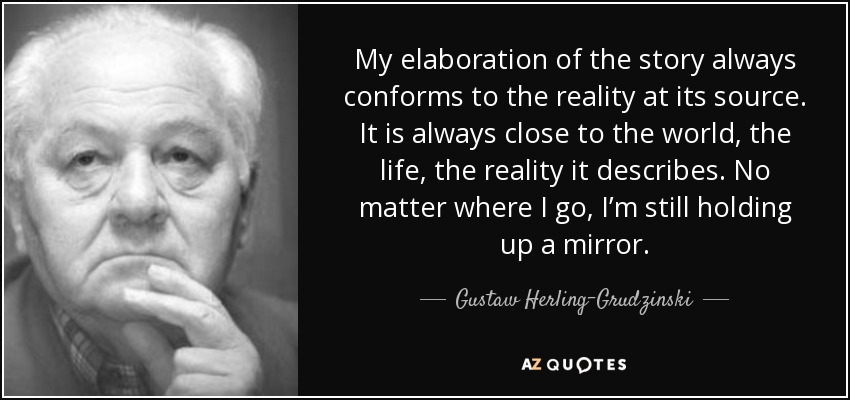 My elaboration of the story always conforms to the reality at its source. It is always close to the world, the life, the reality it describes. No matter where I go, I'm still holding up a mirror. - Gustaw Herling-Grudzinski