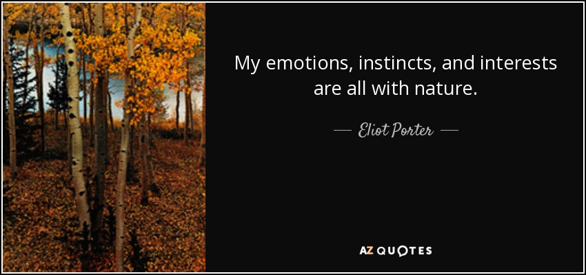 My emotions, instincts, and interests are all with nature. - Eliot Porter
