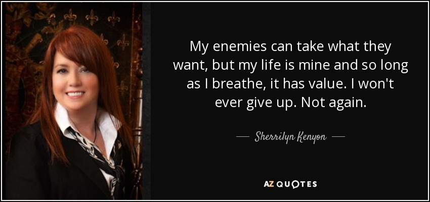 My enemies can take what they want, but my life is mine and so long as I breathe, it has value. I won't ever give up. Not again. - Sherrilyn Kenyon