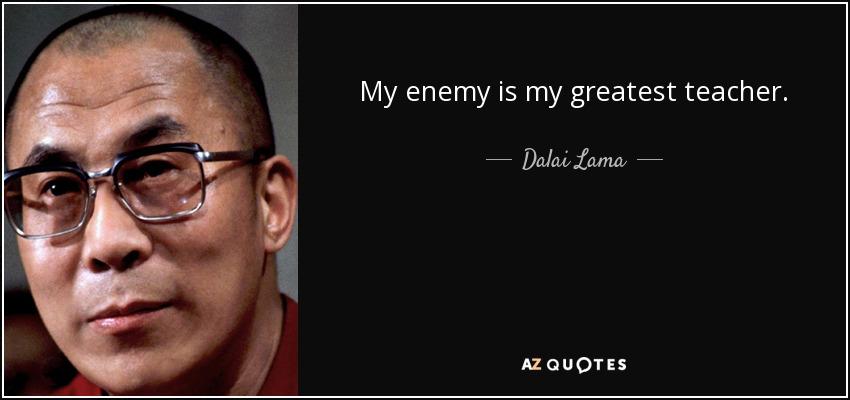 My enemy is my greatest teacher. - Dalai Lama