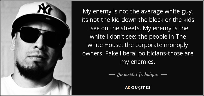 My enemy is not the average white guy, its not the kid down the block or the kids I see on the streets. My enemy is the white I don't see: the people in The white House, the corporate monoply owners. Fake liberal politicians-those are my enemies. - Immortal Technique