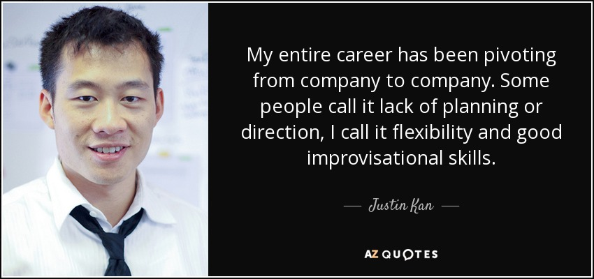 My entire career has been pivoting from company to company. Some people call it lack of planning or direction, I call it flexibility and good improvisational skills. - Justin Kan