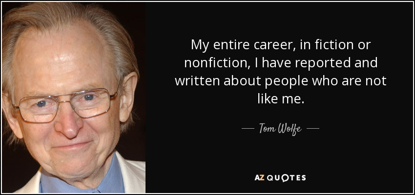 My entire career, in fiction or nonfiction, I have reported and written about people who are not like me. - Tom Wolfe
