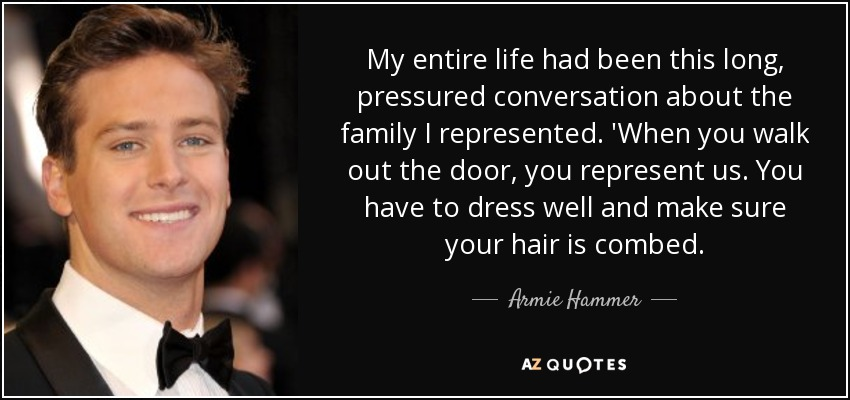 My entire life had been this long, pressured conversation about the family I represented. 'When you walk out the door, you represent us. You have to dress well and make sure your hair is combed. - Armie Hammer