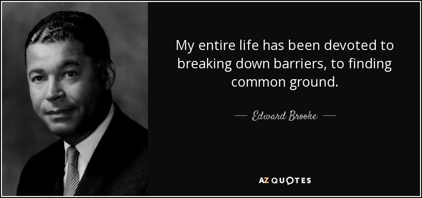 My entire life has been devoted to breaking down barriers, to finding common ground. - Edward Brooke