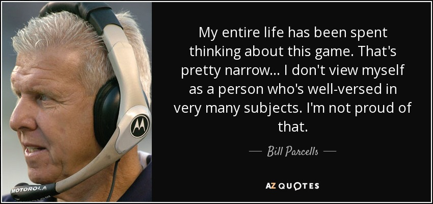 My entire life has been spent thinking about this game. That's pretty narrow... I don't view myself as a person who's well-versed in very many subjects. I'm not proud of that. - Bill Parcells
