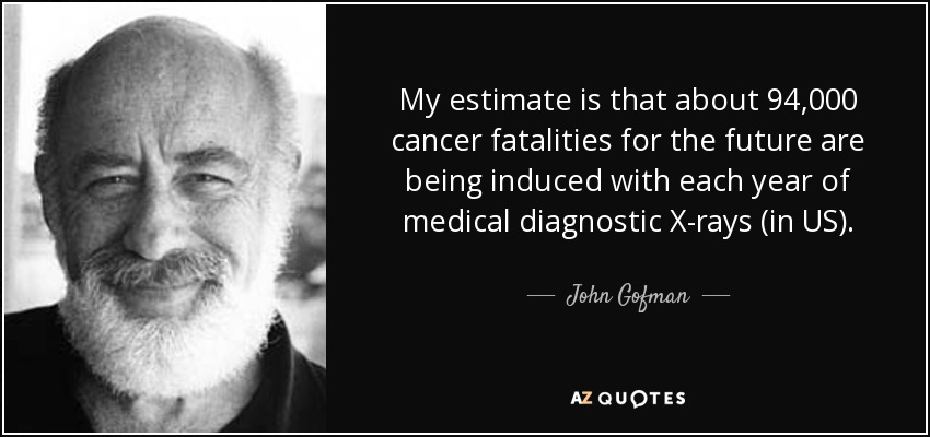 My estimate is that about 94,000 cancer fatalities for the future are being induced with each year of medical diagnostic X-rays (in US). - John Gofman