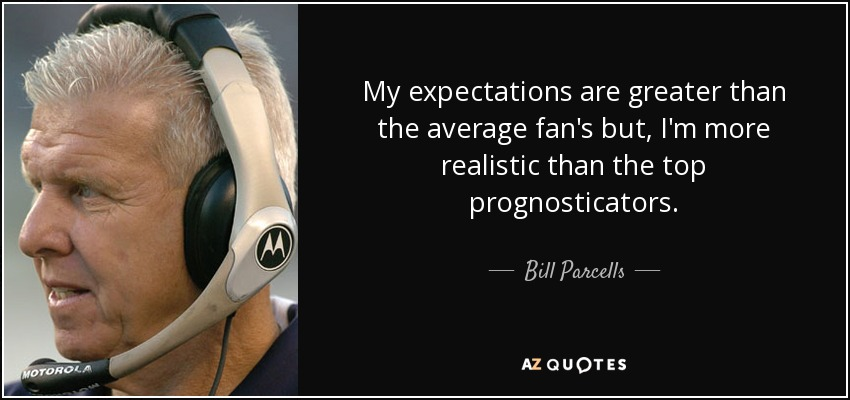 My expectations are greater than the average fan's but, I'm more realistic than the top prognosticators. - Bill Parcells
