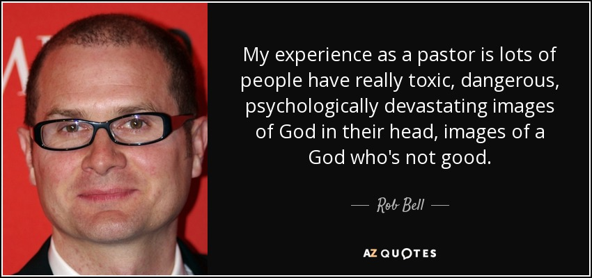 My experience as a pastor is lots of people have really toxic, dangerous, psychologically devastating images of God in their head, images of a God who's not good. - Rob Bell