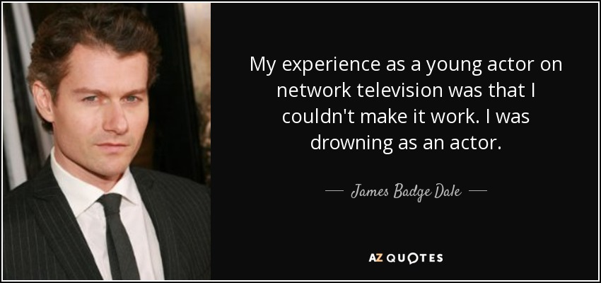 My experience as a young actor on network television was that I couldn't make it work. I was drowning as an actor. - James Badge Dale
