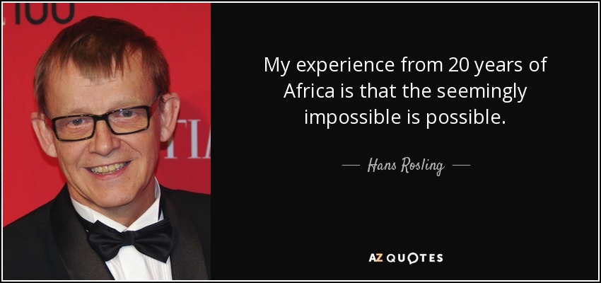My experience from 20 years of Africa is that the seemingly impossible is possible. - Hans Rosling