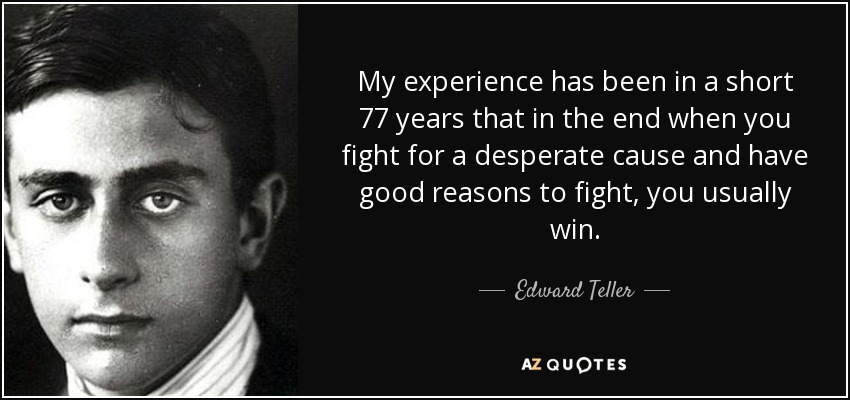 My experience has been in a short 77 years that in the end when you fight for a desperate cause and have good reasons to fight, you usually win. - Edward Teller