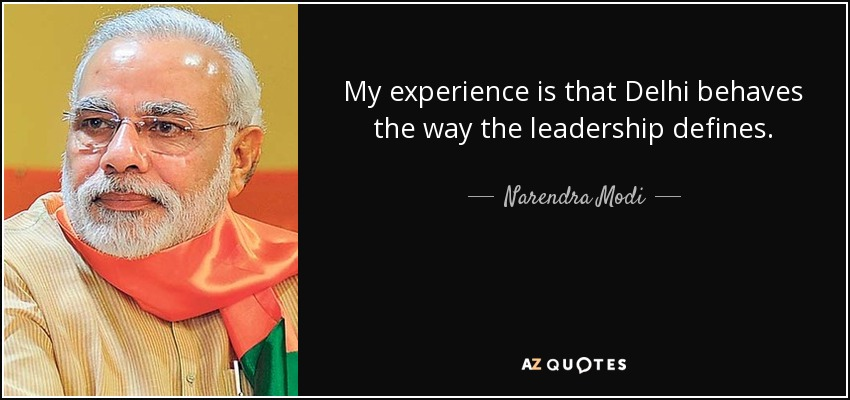 My experience is that Delhi behaves the way the leadership defines. - Narendra Modi