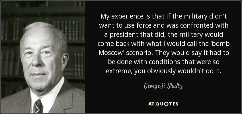 My experience is that if the military didn't want to use force and was confronted with a president that did, the military would come back with what I would call the 'bomb Moscow' scenario. They would say it had to be done with conditions that were so extreme, you obviously wouldn't do it. - George P. Shultz