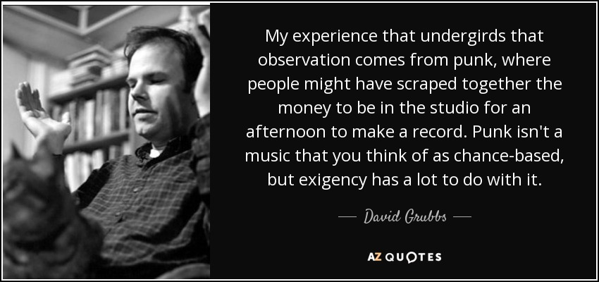 My experience that undergirds that observation comes from punk, where people might have scraped together the money to be in the studio for an afternoon to make a record. Punk isn't a music that you think of as chance-based, but exigency has a lot to do with it. - David Grubbs