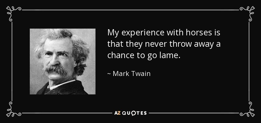 My experience with horses is that they never throw away a chance to go lame. - Mark Twain