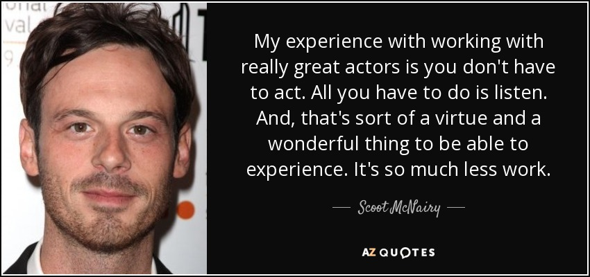 My experience with working with really great actors is you don't have to act. All you have to do is listen. And, that's sort of a virtue and a wonderful thing to be able to experience. It's so much less work. - Scoot McNairy