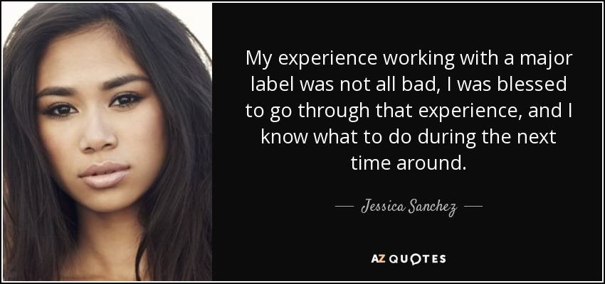 My experience working with a major label was not all bad, I was blessed to go through that experience, and I know what to do during the next time around. - Jessica Sanchez