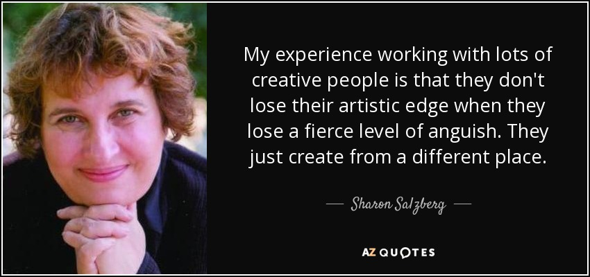 My experience working with lots of creative people is that they don't lose their artistic edge when they lose a fierce level of anguish. They just create from a different place. - Sharon Salzberg
