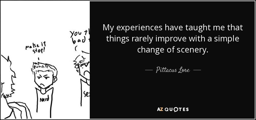My experiences have taught me that things rarely improve with a simple change of scenery. - Pittacus Lore