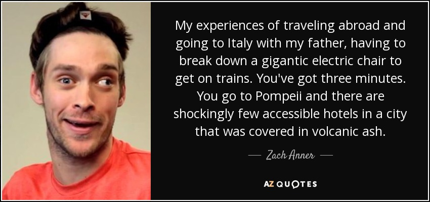 My experiences of traveling abroad and going to Italy with my father, having to break down a gigantic electric chair to get on trains. You've got three minutes. You go to Pompeii and there are shockingly few accessible hotels in a city that was covered in volcanic ash. - Zach Anner