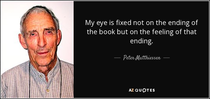 My eye is fixed not on the ending of the book but on the feeling of that ending. - Peter Matthiessen