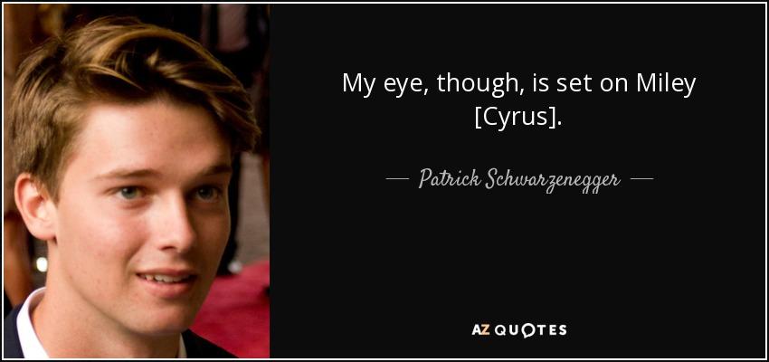 My eye, though, is set on Miley [Cyrus]. - Patrick Schwarzenegger