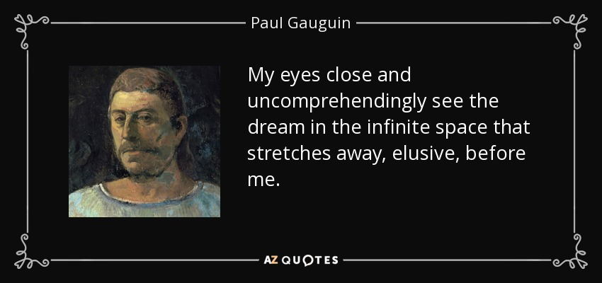 My eyes close and uncomprehendingly see the dream in the infinite space that stretches away, elusive, before me. - Paul Gauguin