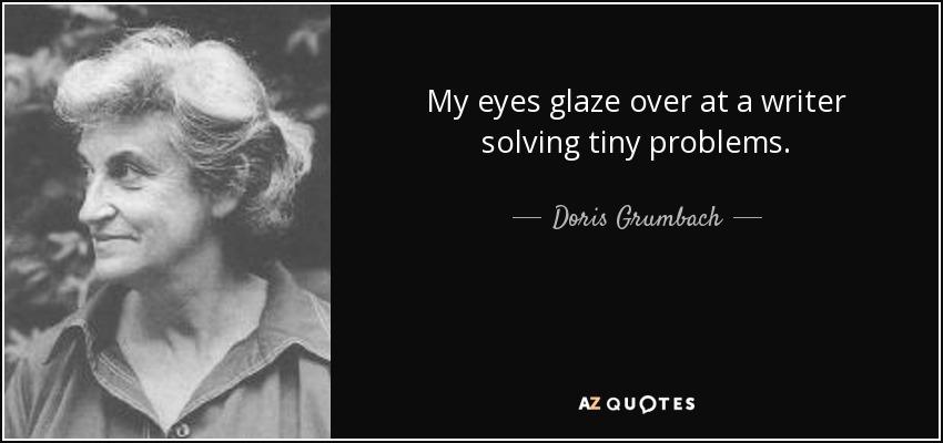My eyes glaze over at a writer solving tiny problems. - Doris Grumbach