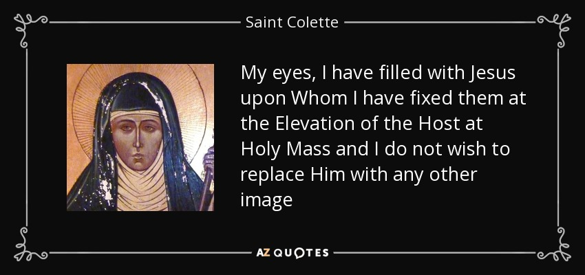 My eyes, I have filled with Jesus upon Whom I have fixed them at the Elevation of the Host at Holy Mass and I do not wish to replace Him with any other image - Saint Colette