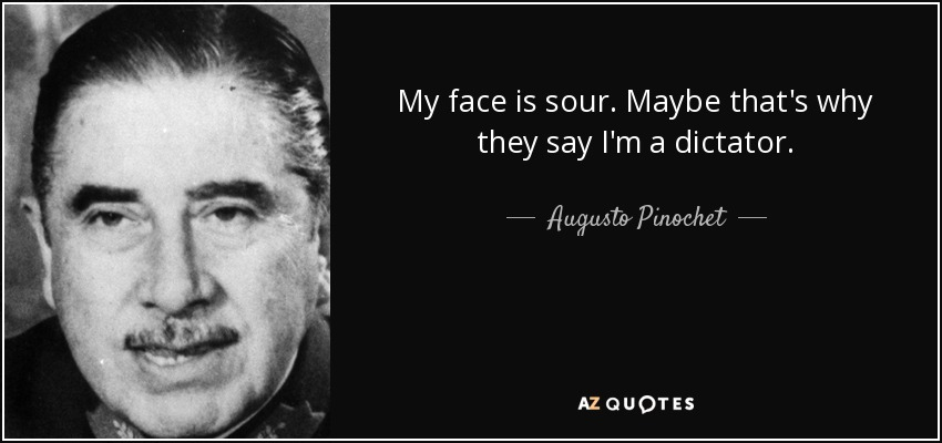 My face is sour. Maybe that's why they say I'm a dictator. - Augusto Pinochet
